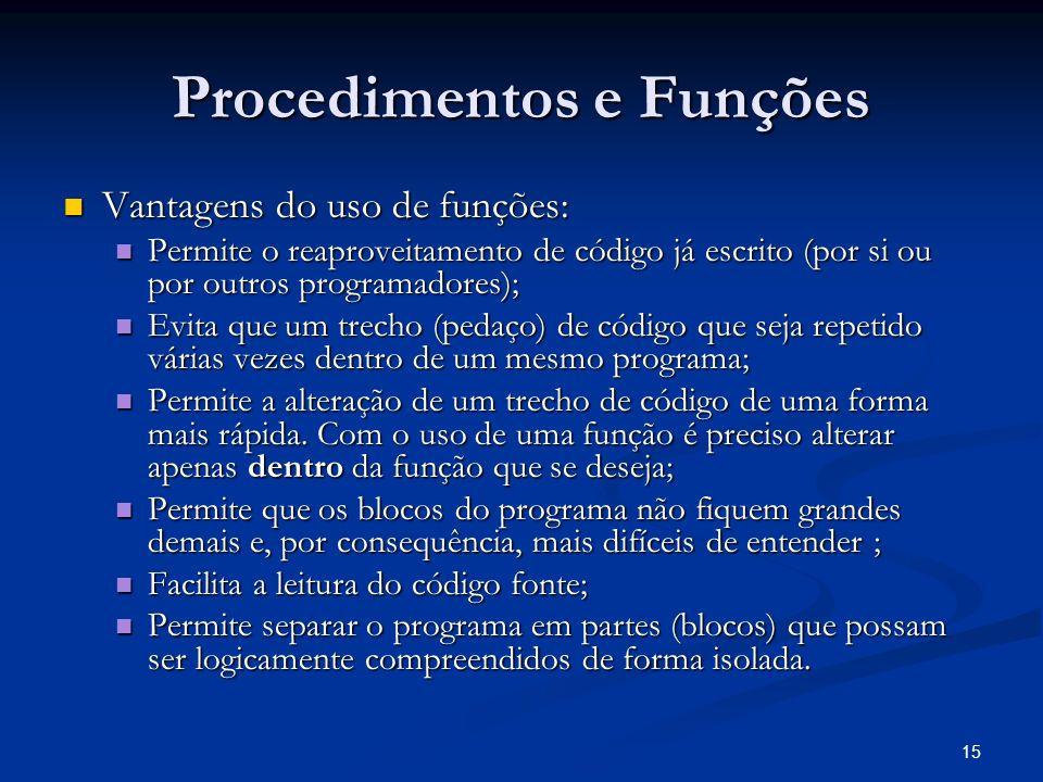 15 Procedimentos e Funções Vantagens do uso de funções: Vantagens do uso de funções: Permite o reaproveitamento de código já escrito (por si ou por ou