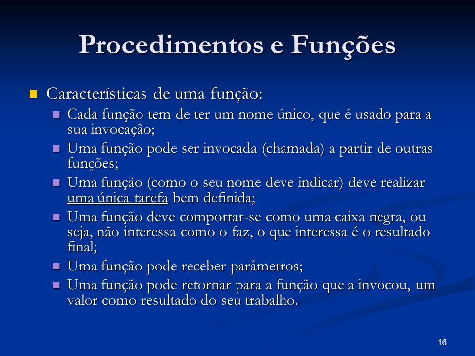 16 Procedimentos e Funções Características de uma função: Características de uma função: Cada função tem de ter um nome único, que é usado para a sua