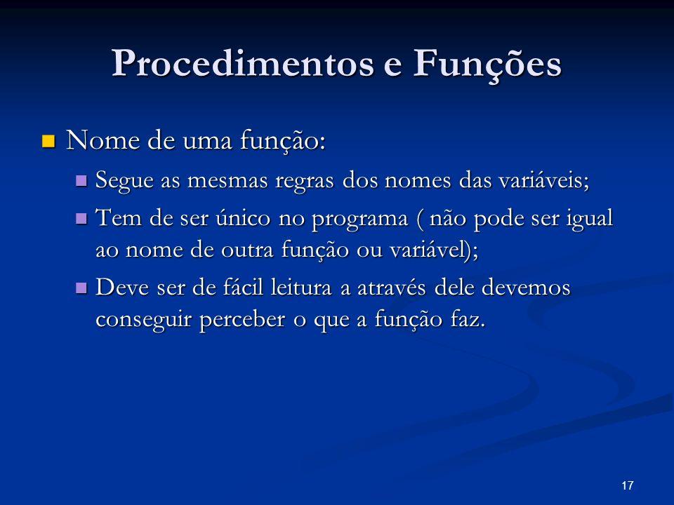 17 Procedimentos e Funções Nome de uma função: Nome de uma função: Segue as mesmas regras dos nomes das variáveis; Segue as mesmas regras dos nomes da