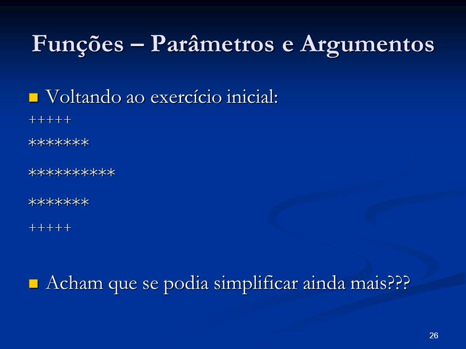 26 Funções – Parâmetros e Argumentos Voltando ao exercício inicial: Voltando ao exercício inicial:+++++************************+++++ Acham que se podi