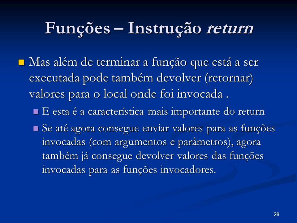 29 Funções – Instrução return Mas além de terminar a função que está a ser executada pode também devolver (retornar) valores para o local onde foi inv