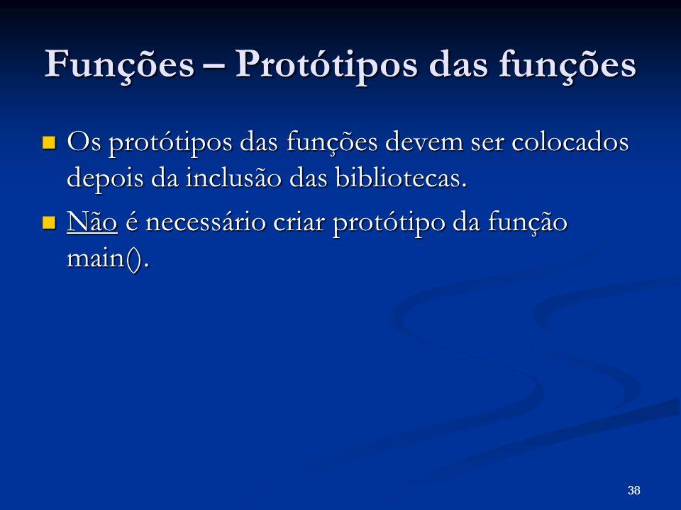 38 Funções – Protótipos das funções Os protótipos das funções devem ser colocados depois da inclusão das bibliotecas. Os protótipos das funções devem