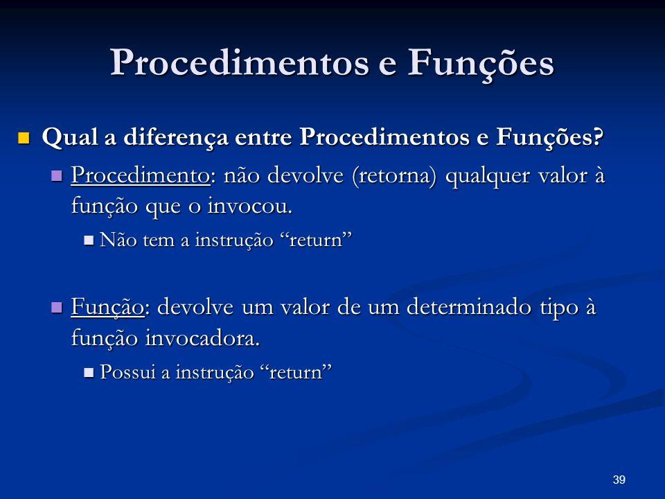 39 Procedimentos e Funções Qual a diferença entre Procedimentos e Funções? Qual a diferença entre Procedimentos e Funções? Procedimento: não devolve (