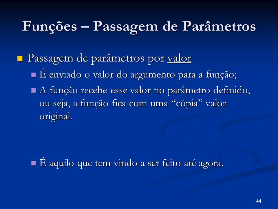 44 Funções – Passagem de Parâmetros Passagem de parâmetros por valor Passagem de parâmetros por valor É enviado o valor do argumento para a função; É