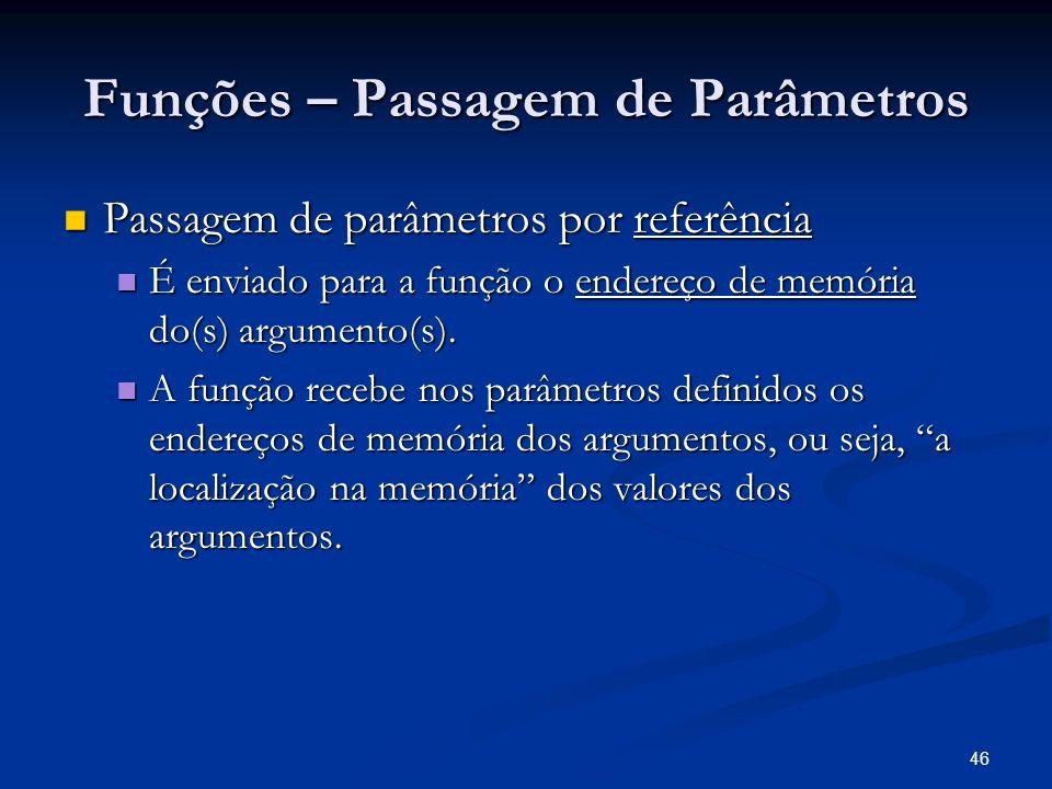 46 Funções – Passagem de Parâmetros Passagem de parâmetros por referência Passagem de parâmetros por referência É enviado para a função o endereço de