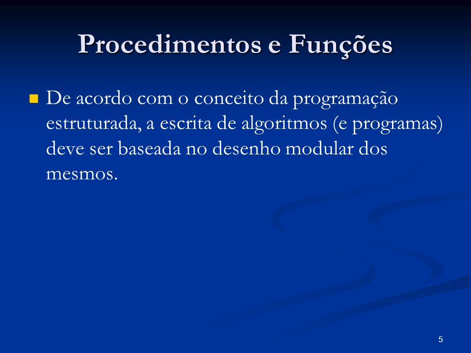 5 Procedimentos e Funções De acordo com o conceito da programação estruturada, a escrita de algoritmos (e programas) deve ser baseada no desenho modul