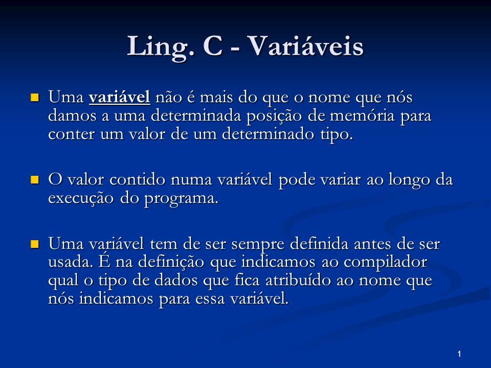 1 Ling. C - Variáveis Uma variável não é mais do que o nome que nós damos a uma determinada posição de memória para conter um valor de um determinado