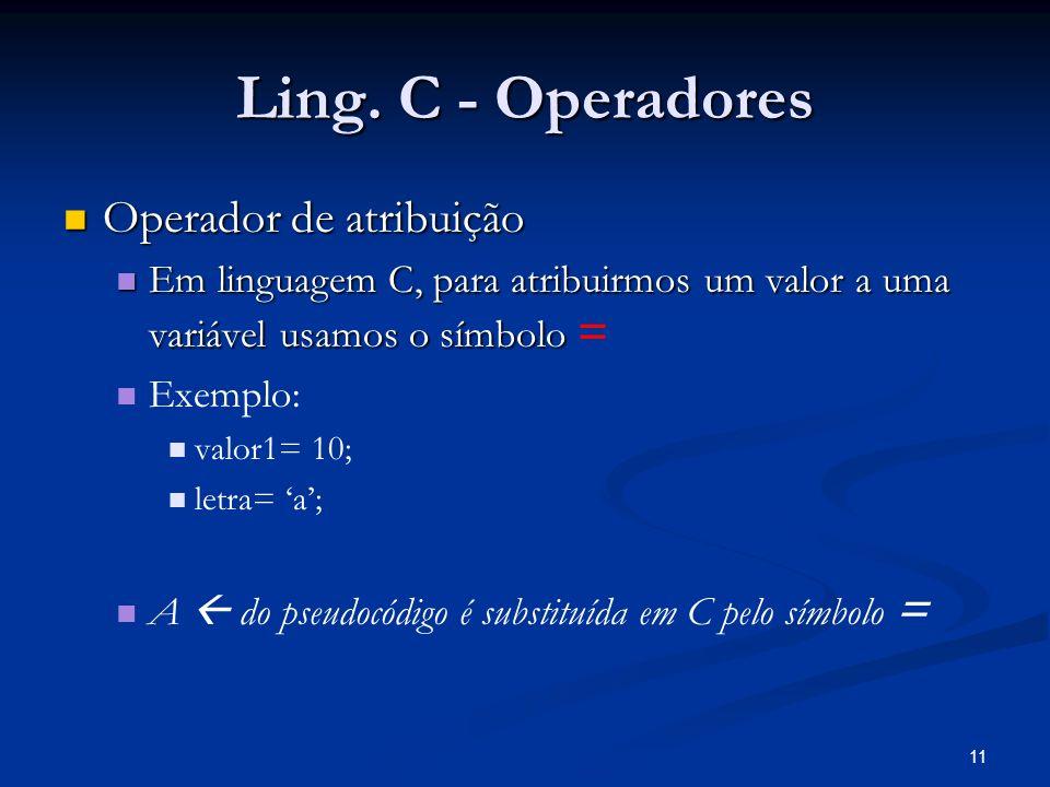 11 Ling. C - Operadores Operador de atribuição Operador de atribuição Em linguagem C, para atribuirmos um valor a uma variável usamos o símbolo Em lin
