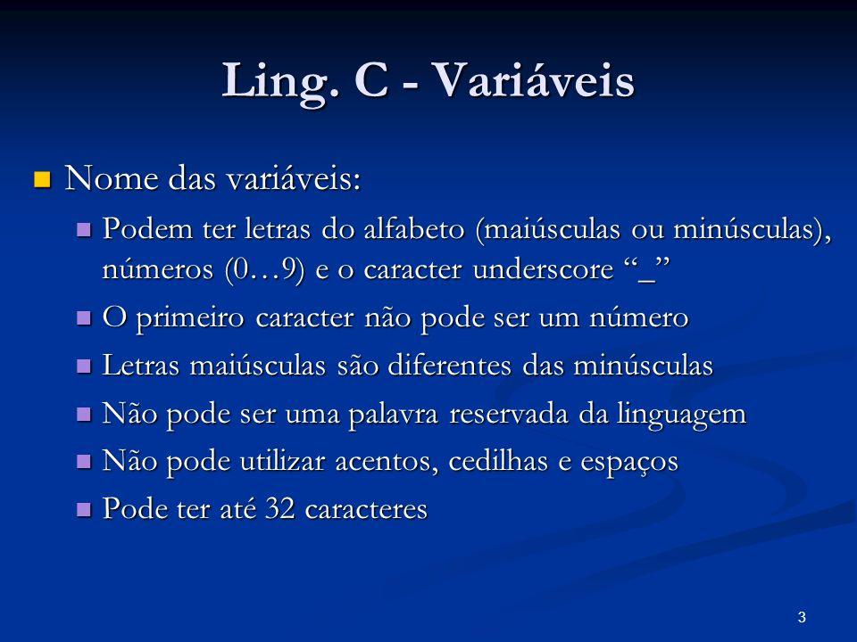 3 Ling. C - Variáveis Nome das variáveis: Nome das variáveis: Podem ter letras do alfabeto (maiúsculas ou minúsculas), números (0…9) e o caracter unde