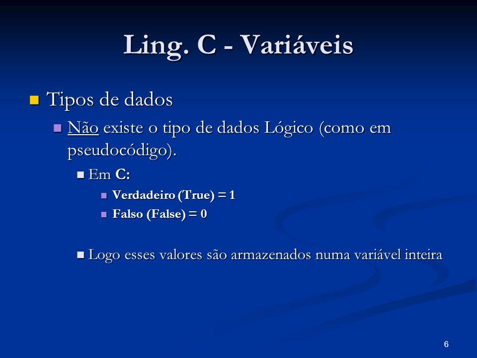 6 Ling. C - Variáveis Tipos de dados Tipos de dados Não existe o tipo de dados Lógico (como em pseudocódigo). Não existe o tipo de dados Lógico (como