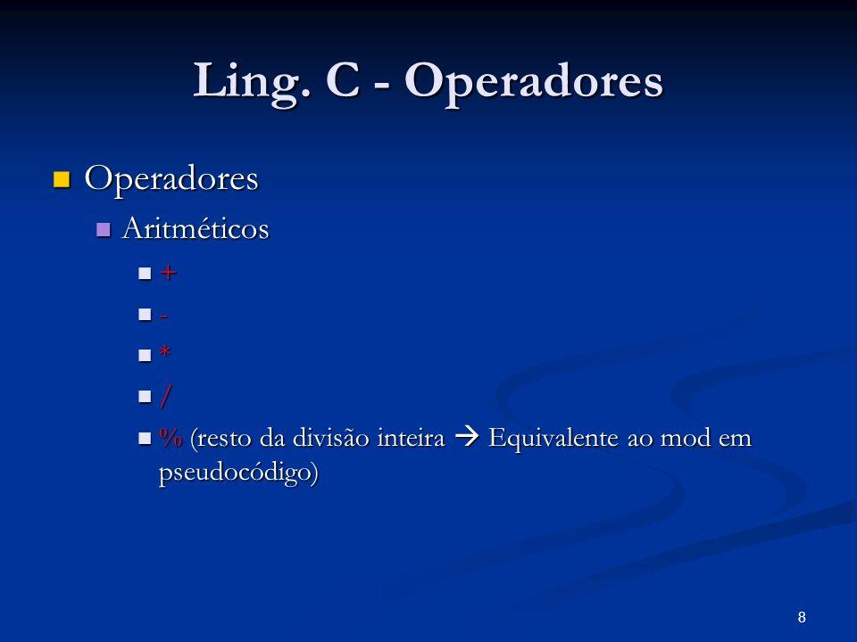 8 Ling. C - Operadores Operadores Operadores Aritméticos Aritméticos + - * / % (resto da divisão inteira Equivalente ao mod em pseudocódigo) % (resto