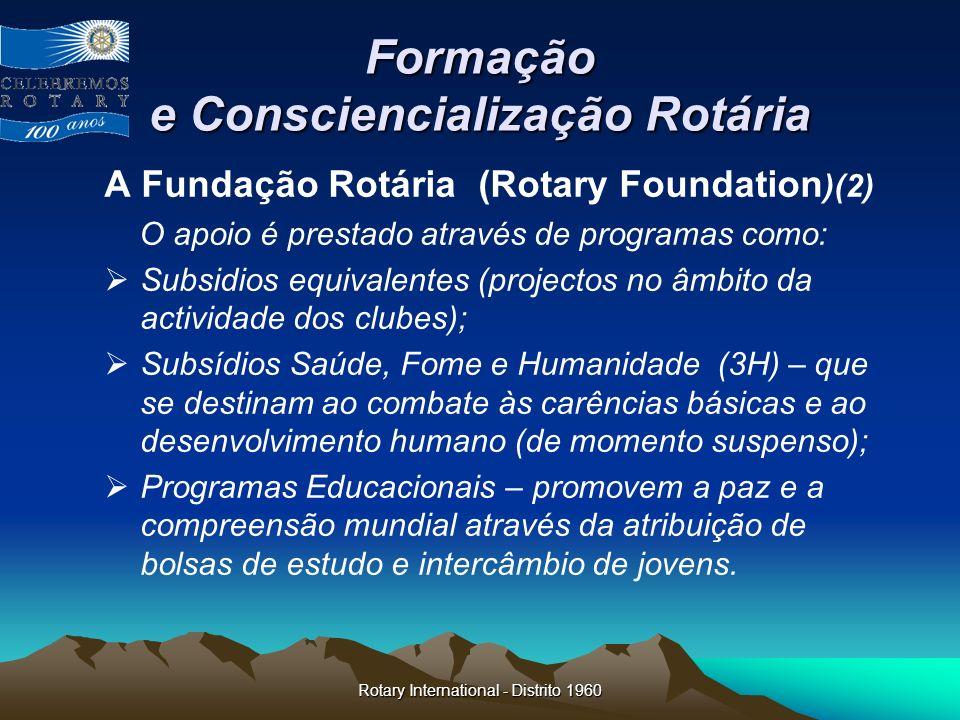 Rotary International - Distrito 1960 Formação e Consciencialização Rotária A Fundação Rotária (Rotary Foundation )(2) O apoio é prestado através de pr