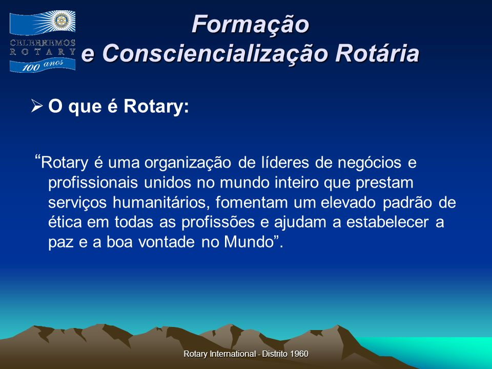 Rotary International - Distrito 1960 Formação e Consciencialização Rotária O que é Rotary: Rotary é uma organização de líderes de negócios e profissio