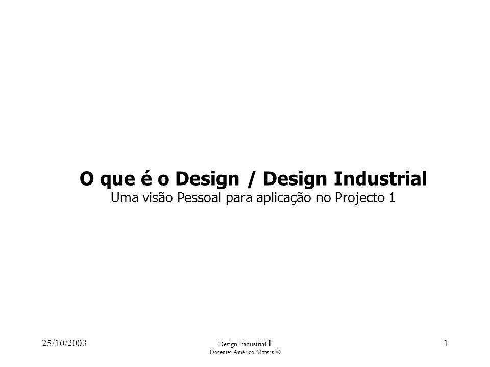 25/10/2003 Design Industrial I Docente: Américo Mateus ® 1 O que é o Design / Design Industrial Uma visão Pessoal para aplicação no Projecto 1