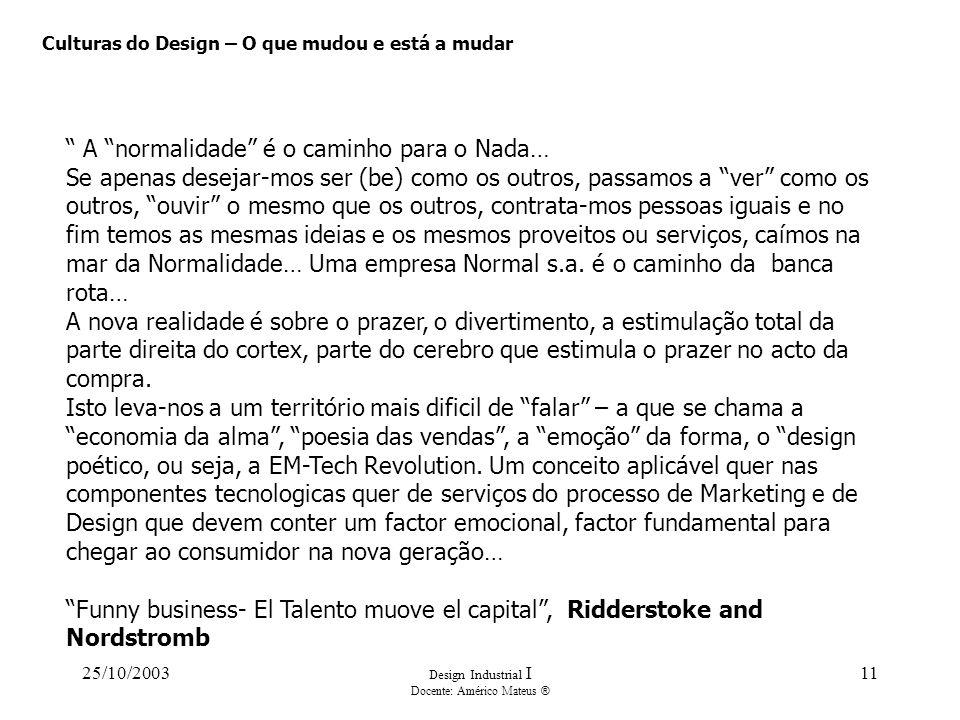 25/10/2003 Design Industrial I Docente: Américo Mateus ® 11 Culturas do Design – O que mudou e está a mudar A normalidade é o caminho para o Nada… Se