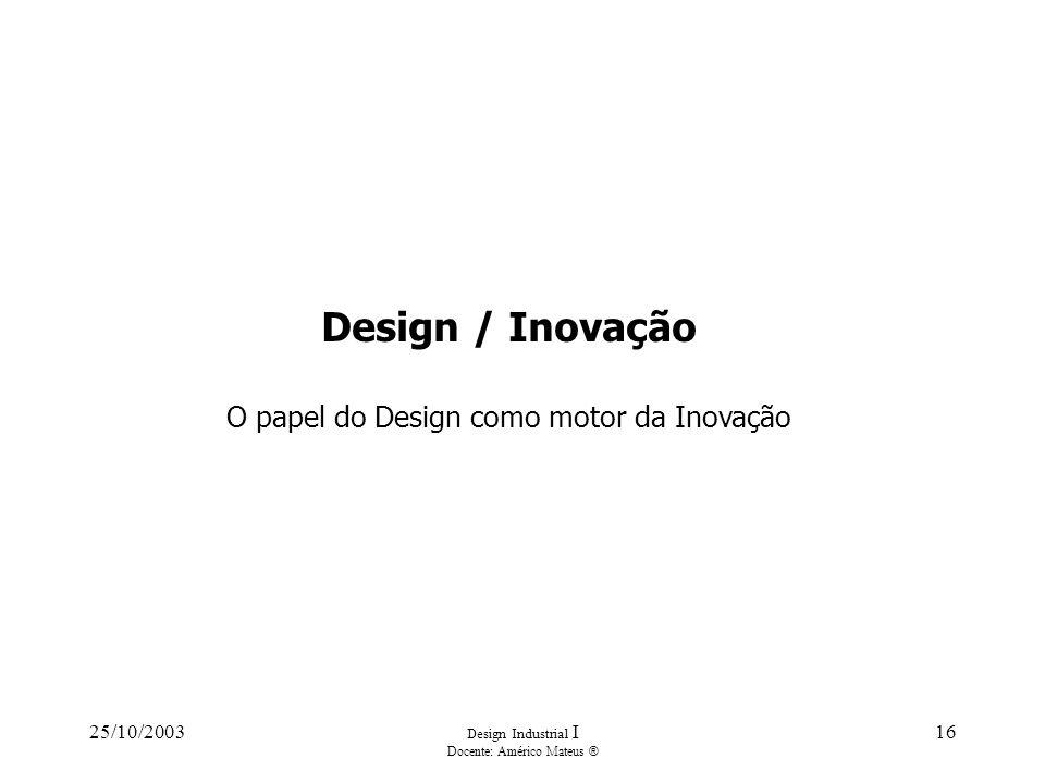 25/10/2003 Design Industrial I Docente: Américo Mateus ® 16 Design / Inovação O papel do Design como motor da Inovação