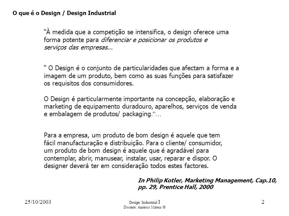25/10/2003 Design Industrial I Docente: Américo Mateus ® 2 O que é o Design / Design Industrial À medida que a competição se intensifica, o design oferece uma forma potente para diferenciar e posicionar os produtos e serviços das empresas...
