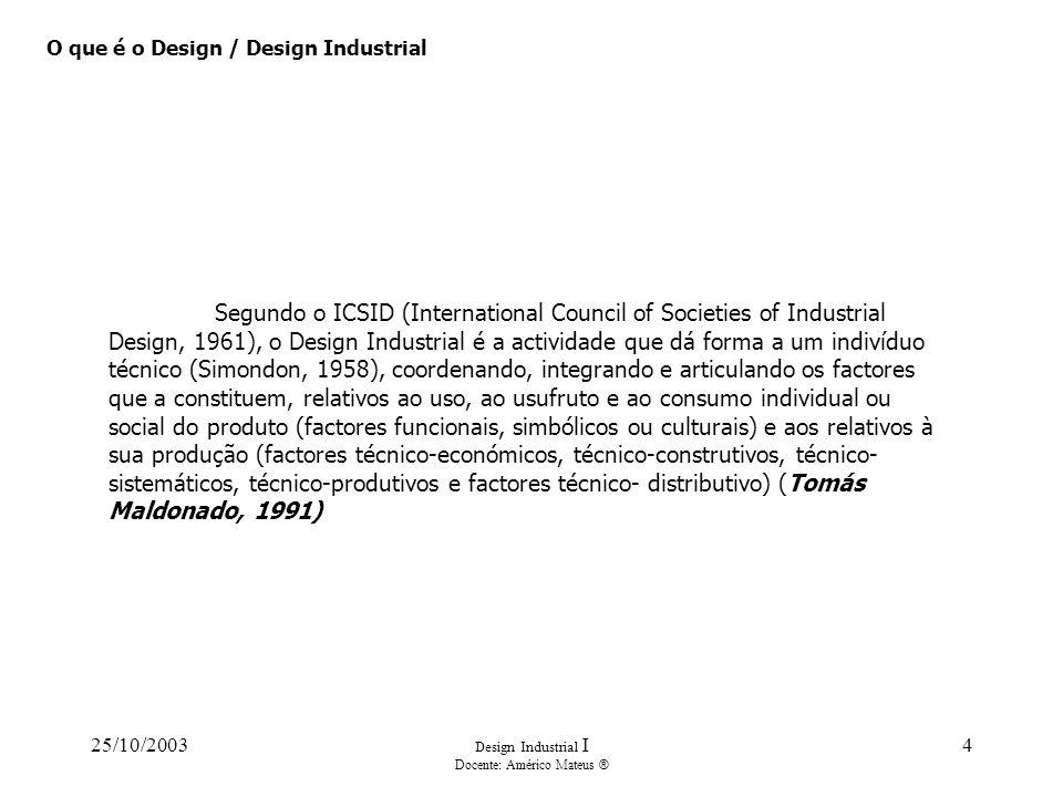 25/10/2003 Design Industrial I Docente: Américo Mateus ® 4 O que é o Design / Design Industrial Segundo o ICSID (International Council of Societies of