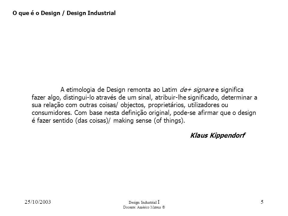 25/10/2003 Design Industrial I Docente: Américo Mateus ® 5 O que é o Design / Design Industrial A etimologia de Design remonta ao Latim de+ signare e
