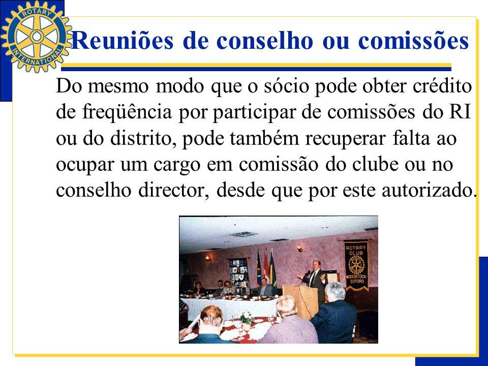 Reuniões de conselho ou comissões Do mesmo modo que o sócio pode obter crédito de freqüência por participar de comissões do RI ou do distrito, pode ta