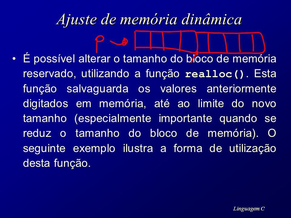 Linguagem C Ajuste de memória dinâmica É possível alterar o tamanho do bloco de memória reservado, utilizando a função realloc(). Esta função salvagua
