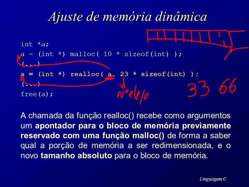 Linguagem C Ajuste de memória dinâmica int *a; a = (int *) malloc( 10 * sizeof(int) ); (...) a = (int *) realloc( a, 23 * sizeof(int) ); (...) free(a)