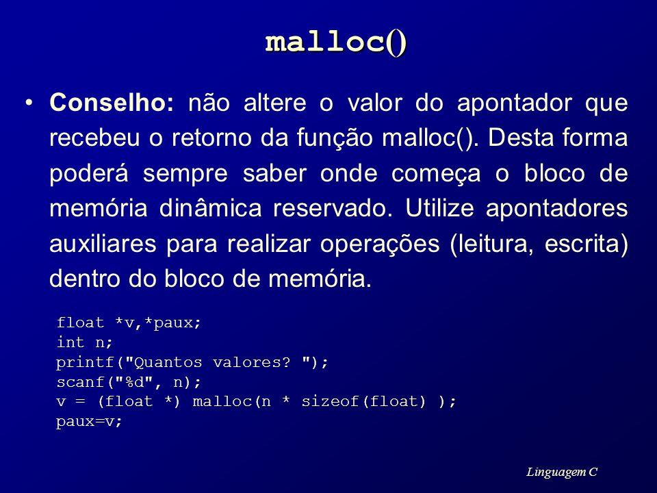 Linguagem C malloc () Conselho: não altere o valor do apontador que recebeu o retorno da função malloc(). Desta forma poderá sempre saber onde começa
