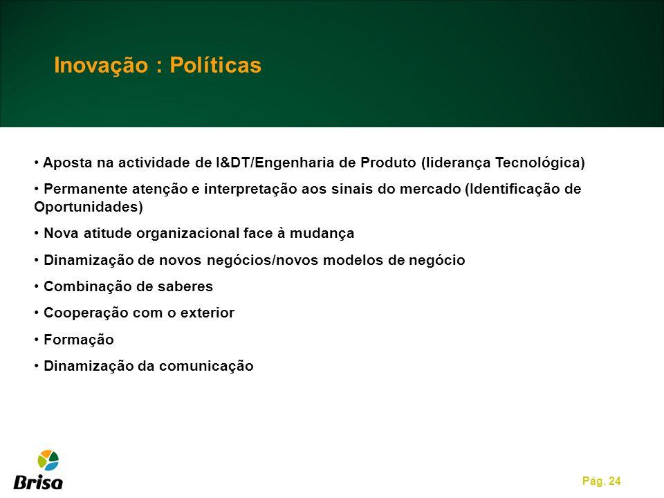 Pág. 24 Inovação : Políticas Aposta na actividade de I&DT/Engenharia de Produto (liderança Tecnológica) Permanente atenção e interpretação aos sinais
