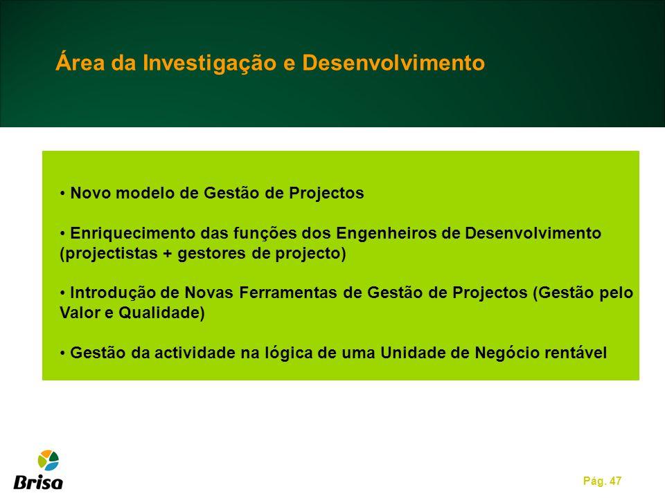 Pág. 47 Área da Investigação e Desenvolvimento Novo modelo de Gestão de Projectos Enriquecimento das funções dos Engenheiros de Desenvolvimento (proje