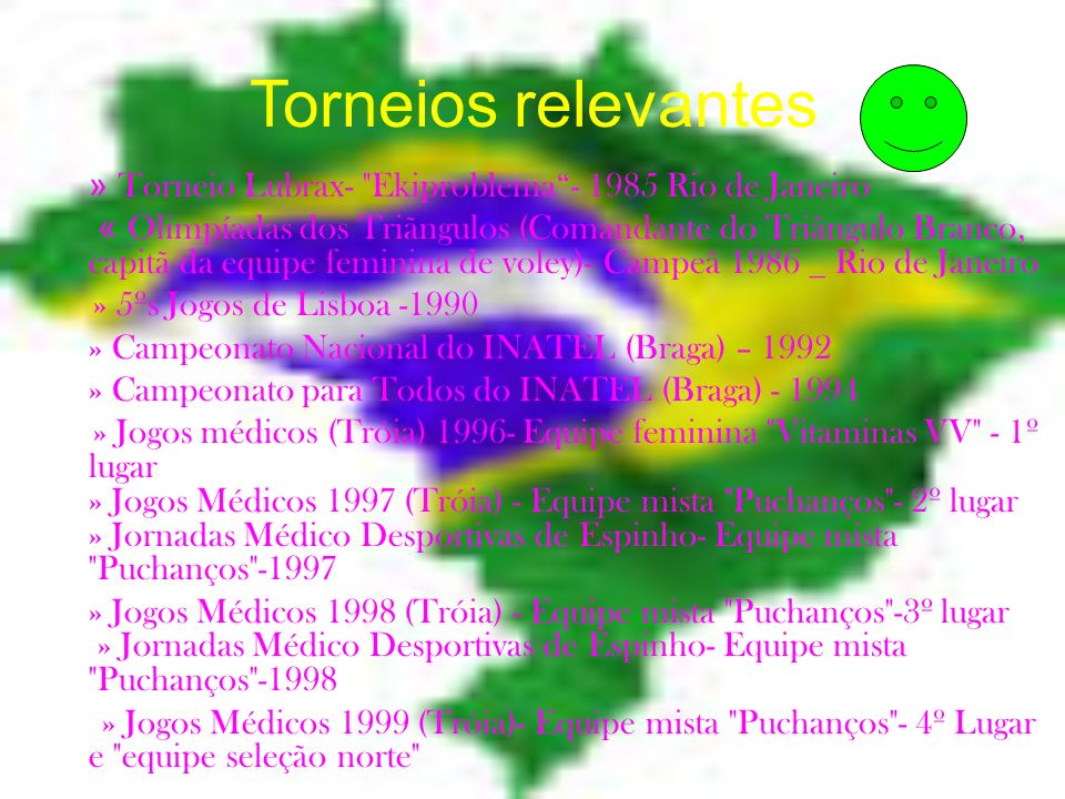 Torneios relevantes » Torneio Lubrax- Ekiproblema- 1985 Rio de Janeiro « Olimpíadas dos Triãngulos (Comandante do Triângulo Branco, capitã da equipe feminina de voley)- Campeã 1986 _ Rio de Janeiro » 5ºs Jogos de Lisboa -1990 » Campeonato Nacional do INATEL (Braga) – 1992 » Campeonato para Todos do INATEL (Braga) - 1994 » Jogos médicos (Tróia) 1996- Equipe feminina Vitaminas VV - 1º lugar » Jogos Médicos 1997 (Tróia) - Equipe mista Puchanços - 2º lugar » Jornadas Médico Desportivas de Espinho- Equipe mista Puchanços -1997 » Jogos Médicos 1998 (Tróia) - Equipe mista Puchanços -3º lugar » Jornadas Médico Desportivas de Espinho- Equipe mista Puchanços -1998 » Jogos Médicos 1999 (Tróia)- Equipe mista Puchanços - 4º Lugar e equipe seleção norte