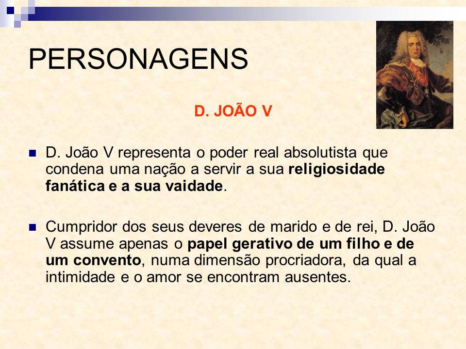PERSONAGENS D. JOÃO V D. João V representa o poder real absolutista que condena uma nação a servir a sua religiosidade fanática e a sua vaidade. Cumpr