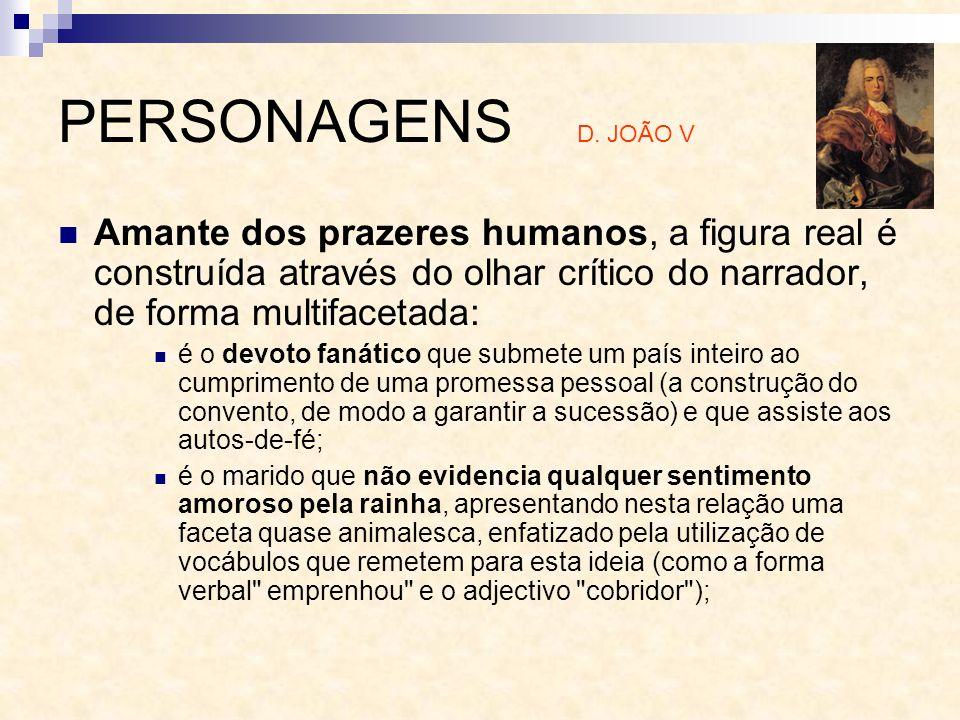 PERSONAGENS D. JOÃO V Amante dos prazeres humanos, a figura real é construída através do olhar crítico do narrador, de forma multifacetada: é o devoto