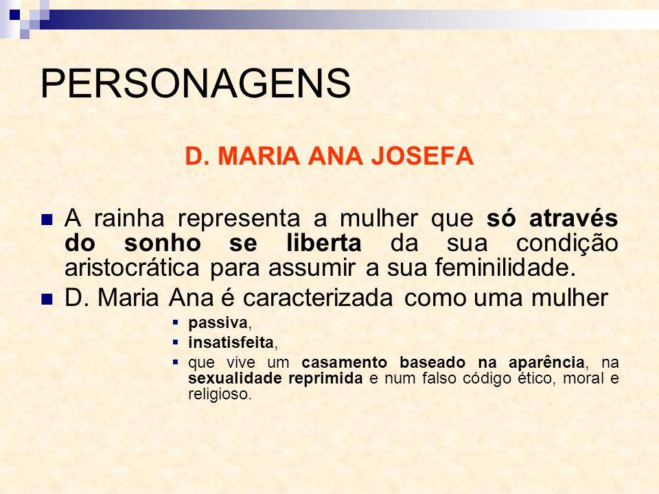 PERSONAGENS D. MARIA ANA JOSEFA A rainha representa a mulher que só através do sonho se liberta da sua condição aristocrática para assumir a sua femin