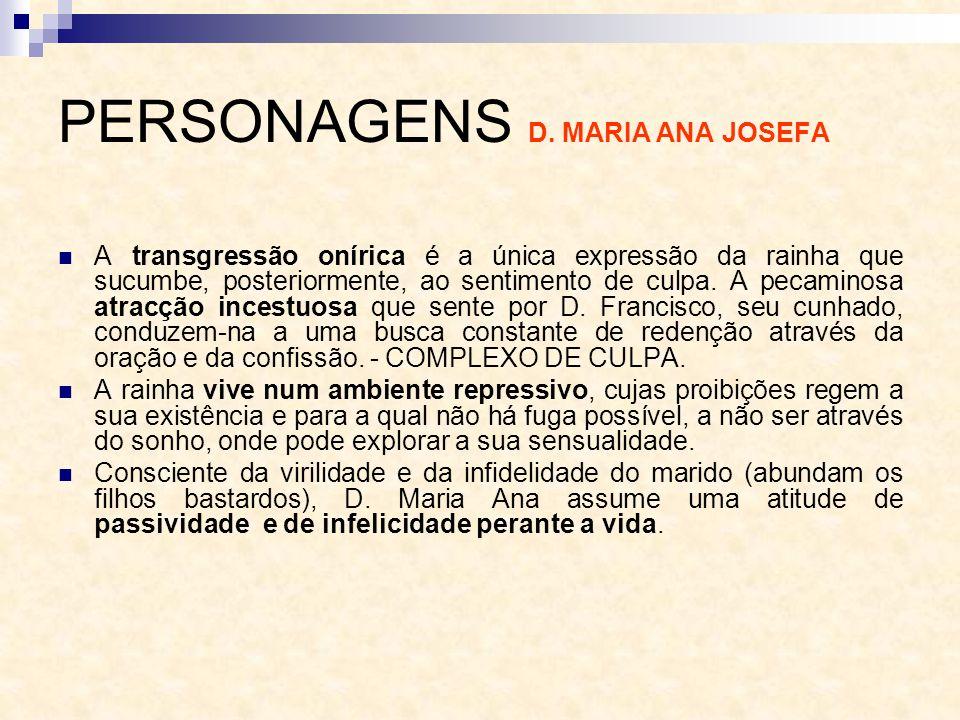 PERSONAGENS D. MARIA ANA JOSEFA A transgressão onírica é a única expressão da rainha que sucumbe, posteriormente, ao sentimento de culpa. A pecaminosa