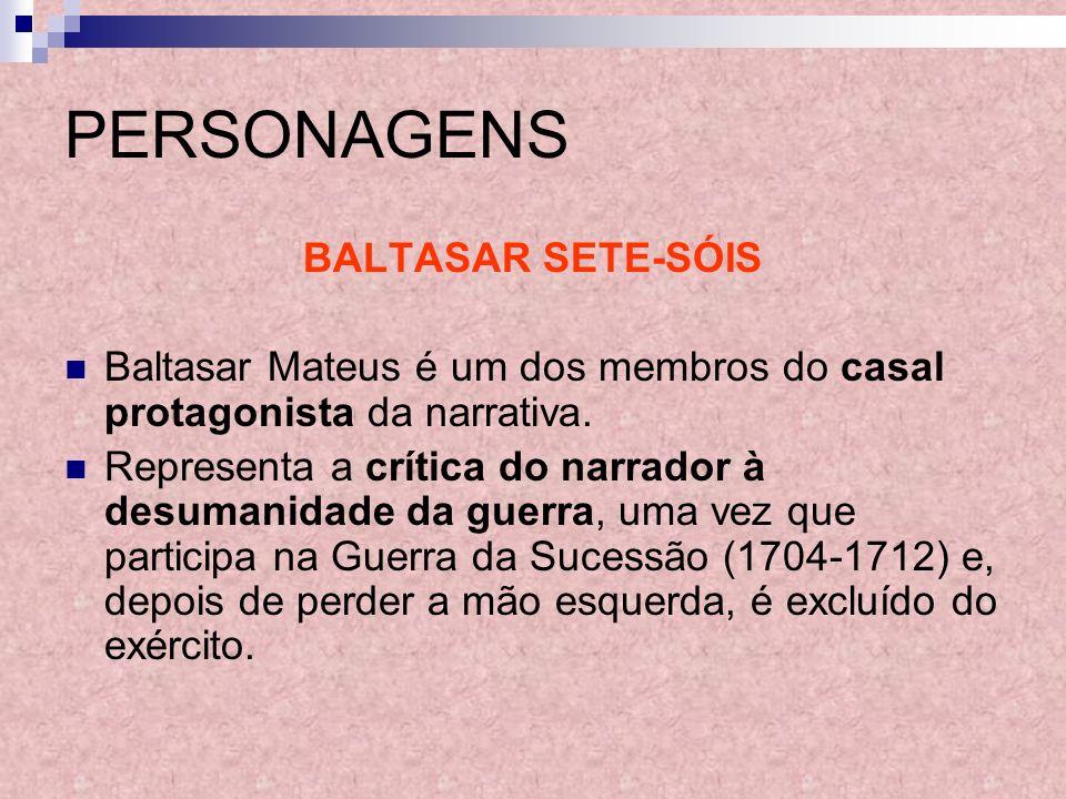 PERSONAGENS BALTASAR SETE-SÓIS Baltasar Mateus é um dos membros do casal protagonista da narrativa. Representa a crítica do narrador à desumanidade da