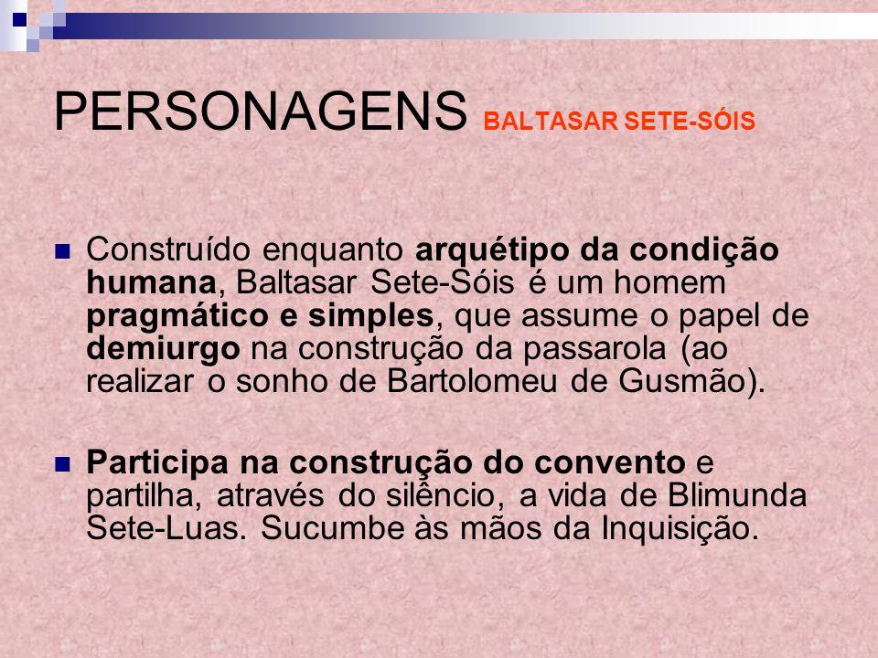 PERSONAGENS BALTASAR SETE-SÓIS Construído enquanto arquétipo da condição humana, Baltasar Sete-Sóis é um homem pragmático e simples, que assume o pape