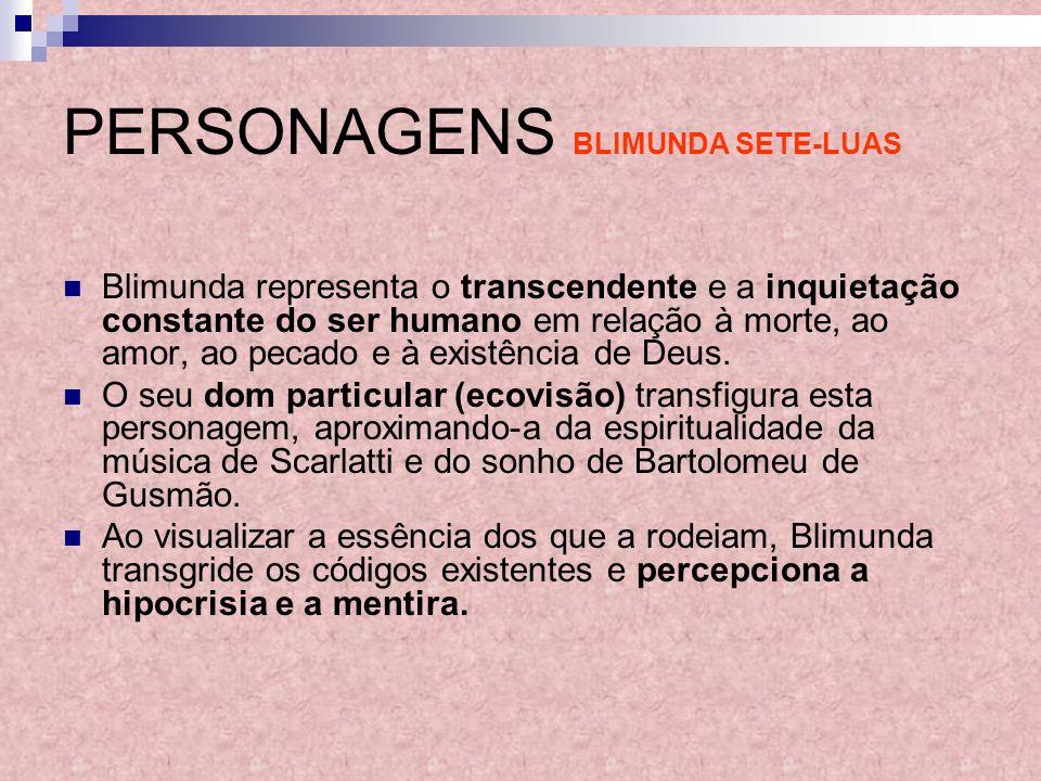 PERSONAGENS BLIMUNDA SETE-LUAS Blimunda representa o transcendente e a inquietação constante do ser humano em relação à morte, ao amor, ao pecado e à