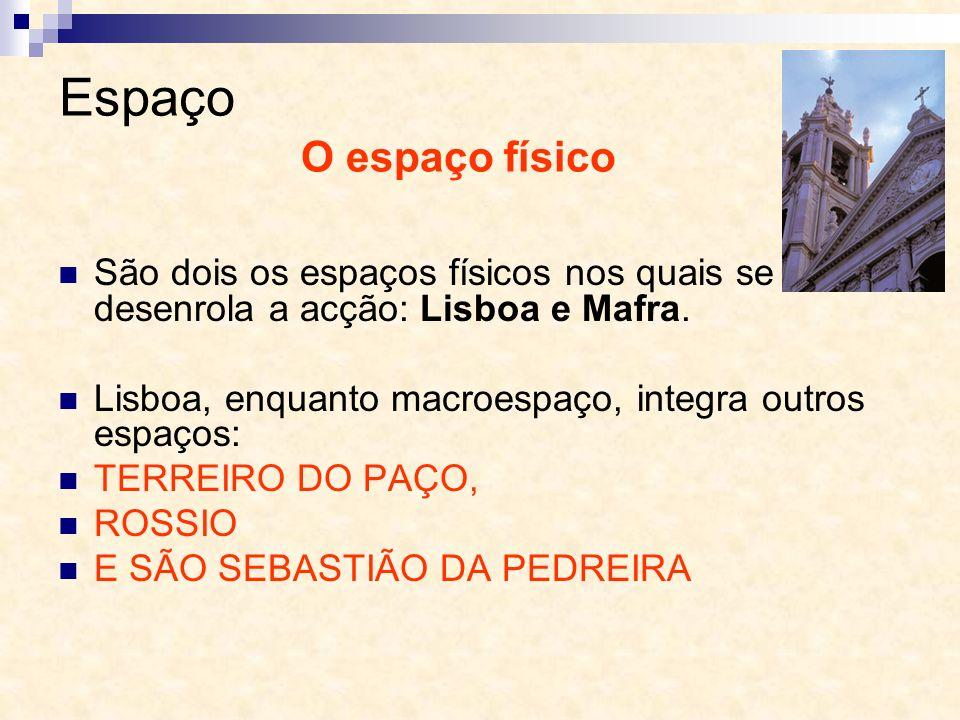 Espaço São dois os espaços físicos nos quais se desenrola a acção: Lisboa e Mafra. Lisboa, enquanto macroespaço, integra outros espaços: TERREIRO DO P