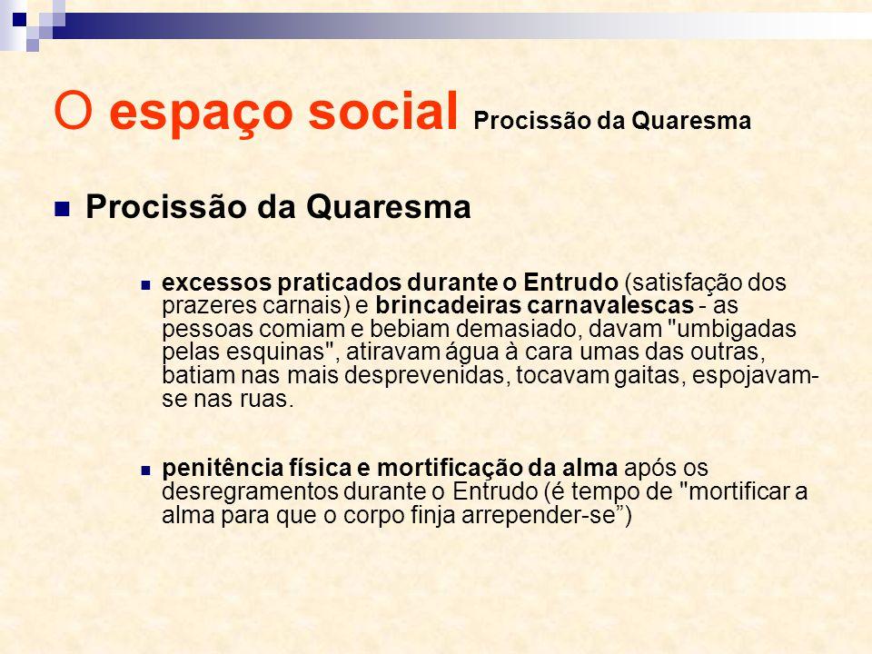 O espaço social Procissão da Quaresma Procissão da Quaresma excessos praticados durante o Entrudo (satisfação dos prazeres carnais) e brincadeiras car