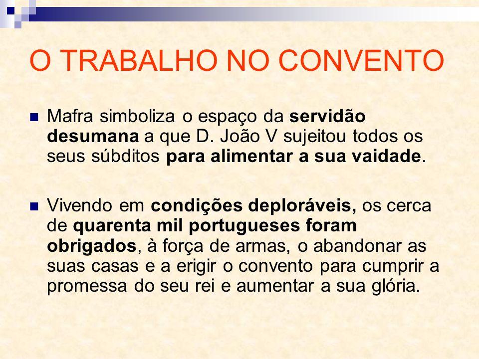 O TRABALHO NO CONVENTO Mafra simboliza o espaço da servidão desumana a que D. João V sujeitou todos os seus súbditos para alimentar a sua vaidade. Viv
