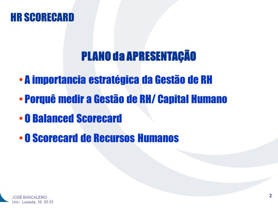 HR SCORECARD 2 JOSÉ BANCALEIRO Univ. Lusíada, 10. 05.03 PLANO da APRESENTAÇÃO A importancia estratégica da Gestão de RH Porquê medir a Gestão de RH/ C
