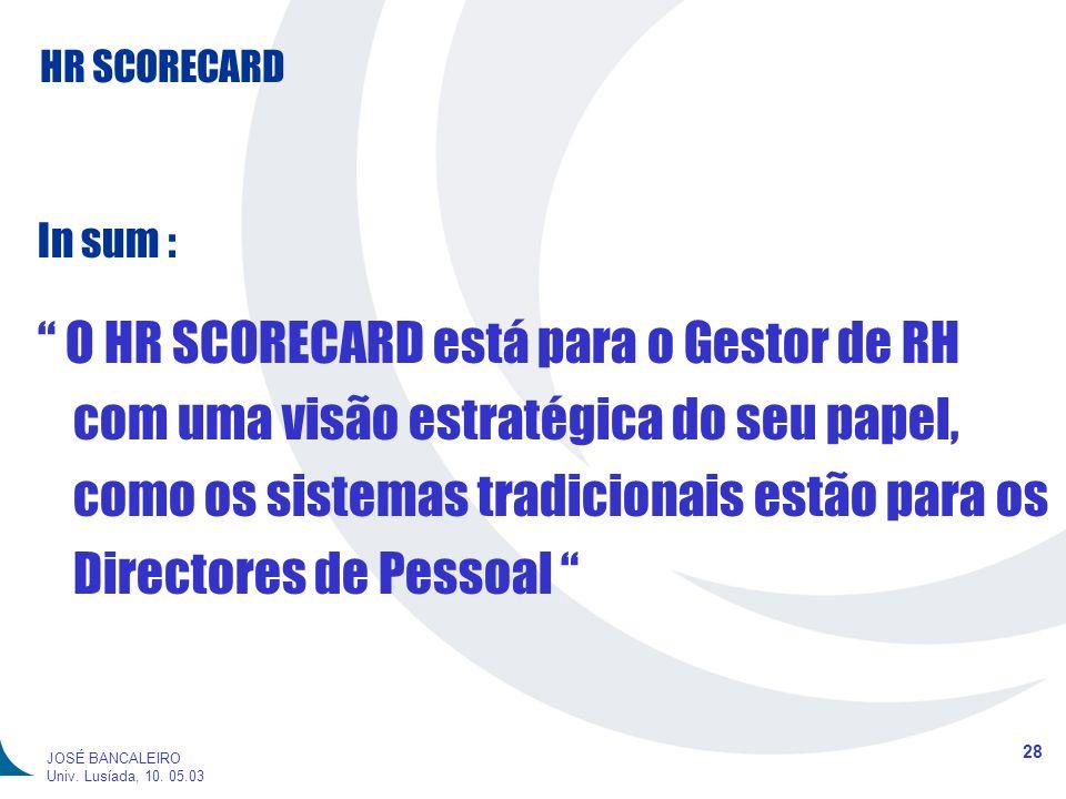 HR SCORECARD 28 JOSÉ BANCALEIRO Univ. Lusíada, 10. 05.03 In sum : O HR SCORECARD está para o Gestor de RH com uma visão estratégica do seu papel, como