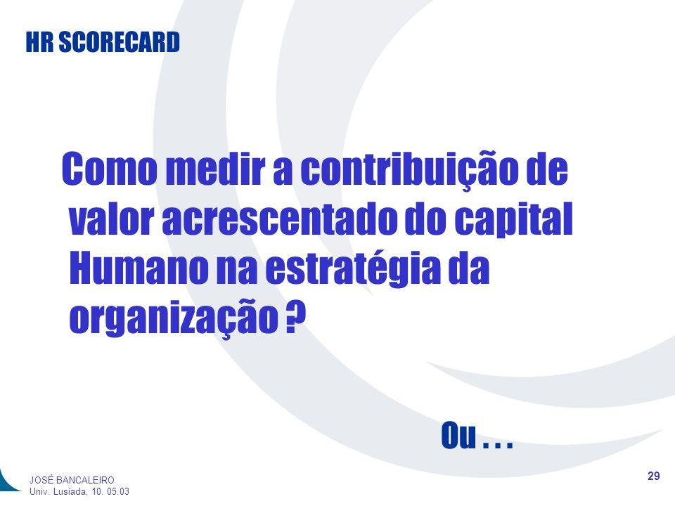 HR SCORECARD 29 JOSÉ BANCALEIRO Univ. Lusíada, 10. 05.03 Como medir a contribuição de valor acrescentado do capital Humano na estratégia da organizaçã