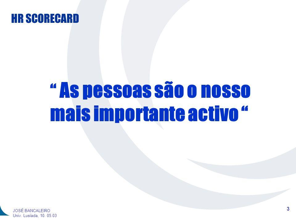 HR SCORECARD 3 JOSÉ BANCALEIRO Univ. Lusíada, 10. 05.03 As pessoas são o nosso mais importante activo