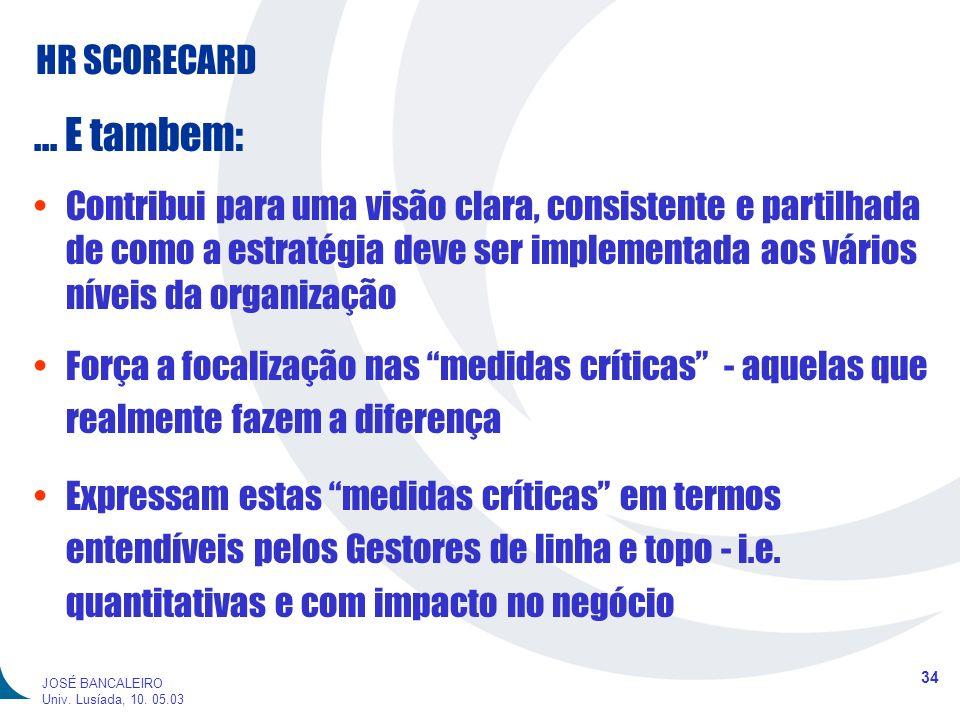HR SCORECARD 34 JOSÉ BANCALEIRO Univ. Lusíada, 10. 05.03... E tambem: Contribui para uma visão clara, consistente e partilhada de como a estratégia de