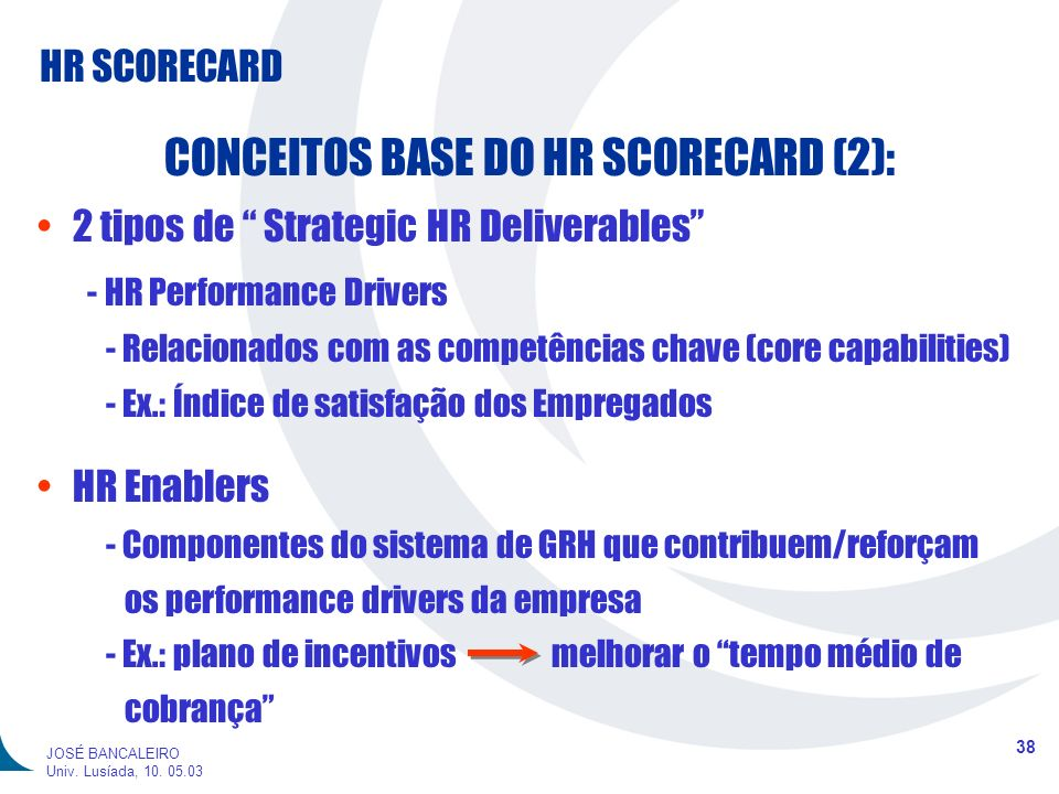 HR SCORECARD 38 JOSÉ BANCALEIRO Univ. Lusíada, 10. 05.03 CONCEITOS BASE DO HR SCORECARD (2): 2 tipos de Strategic HR Deliverables - HR Performance Dri