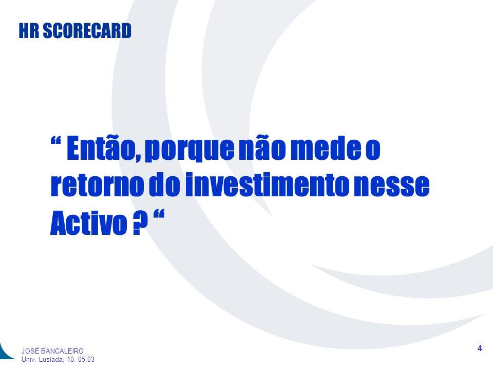 HR SCORECARD 4 JOSÉ BANCALEIRO Univ. Lusíada, 10. 05.03 Então, porque não mede o retorno do investimento nesse Activo ?