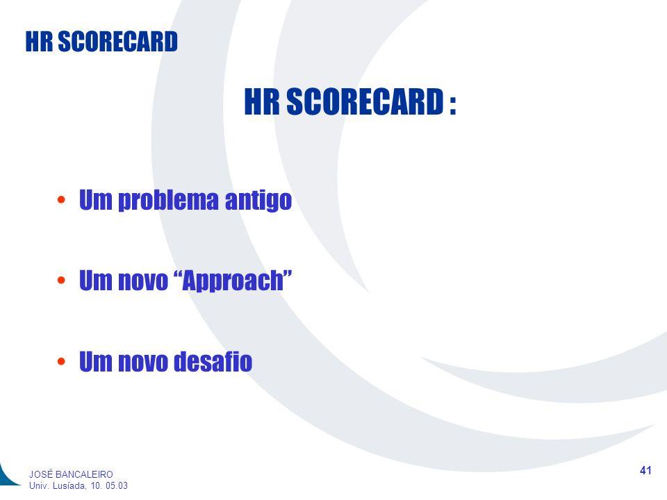 HR SCORECARD 41 JOSÉ BANCALEIRO Univ. Lusíada, 10. 05.03 HR SCORECARD : Um problema antigo Um novo Approach Um novo desafio