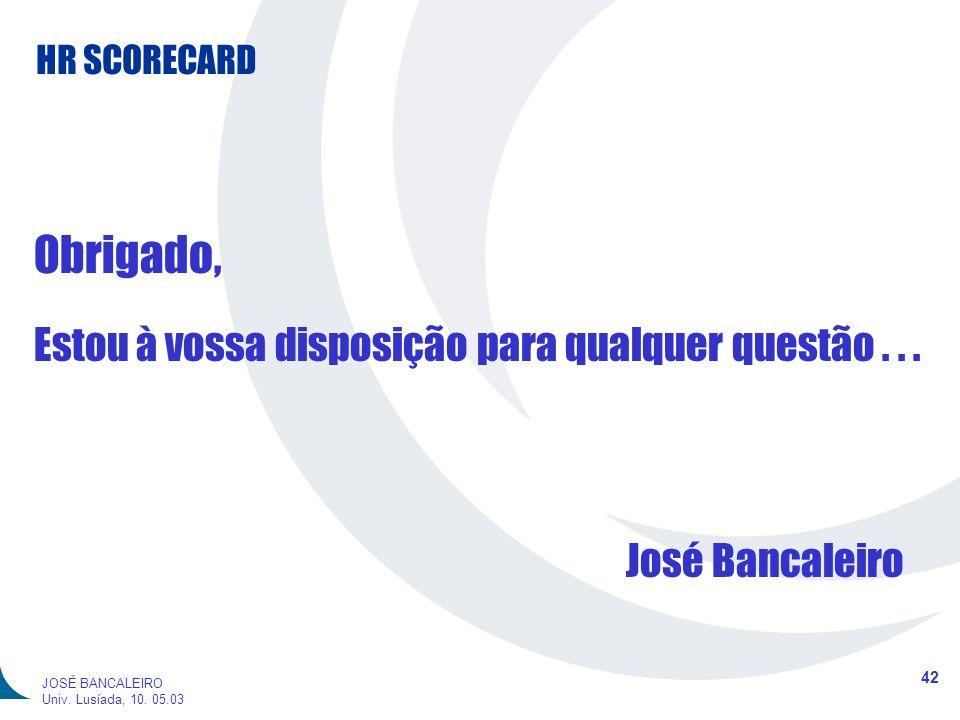 HR SCORECARD 42 JOSÉ BANCALEIRO Univ. Lusíada, 10. 05.03 Obrigado, Estou à vossa disposição para qualquer questão... José Bancaleiro