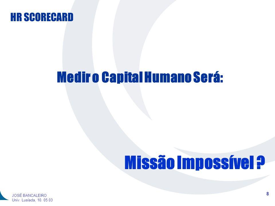 HR SCORECARD 8 JOSÉ BANCALEIRO Univ. Lusíada, 10. 05.03 Medir o Capital Humano Será: Missão Impossível ?